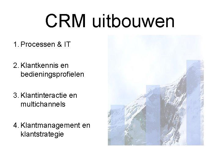 CRM uitbouwen 1. Processen & IT 2. Klantkennis en bedieningsprofielen 3. Klantinteractie en multichannels
