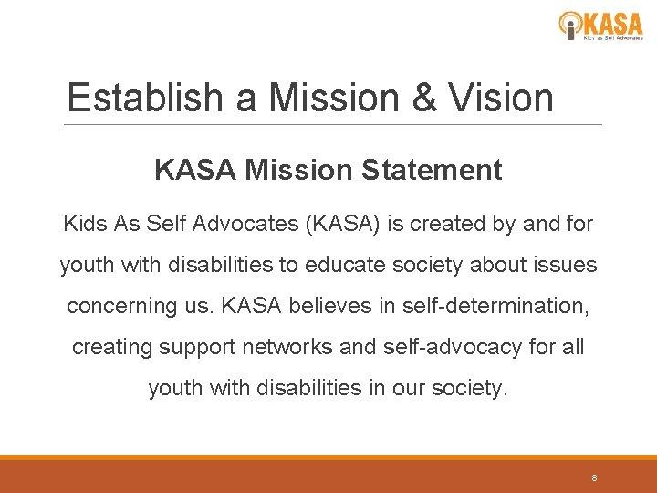 Establish a Mission & Vision KASA Mission Statement Kids As Self Advocates (KASA) is