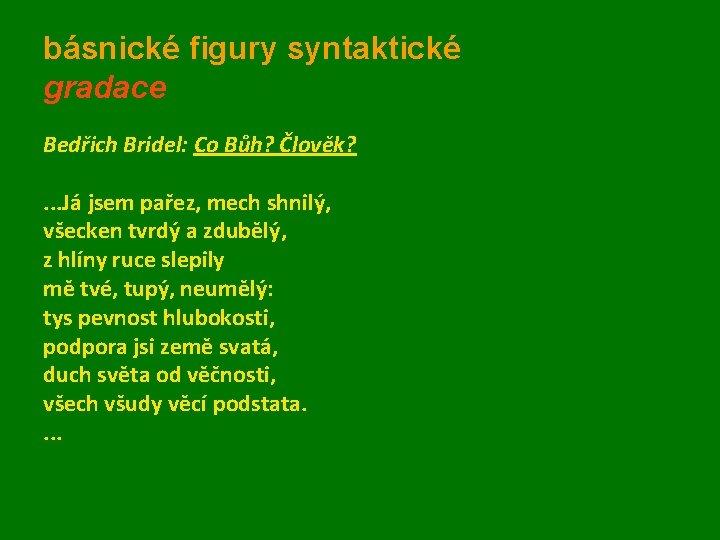 básnické figury syntaktické gradace Bedřich Bridel: Co Bůh? Člověk? . . . Já jsem