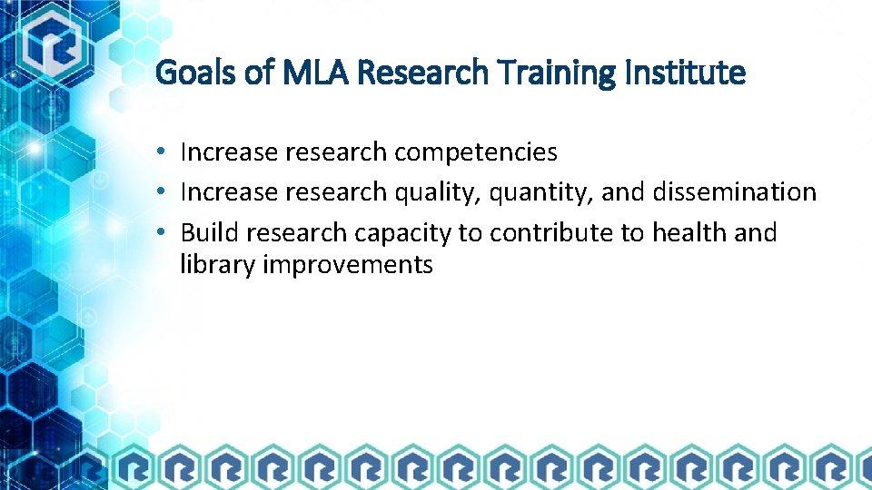 Goals of MLA Research Training Institute • Increase research competencies • Increase research quality,
