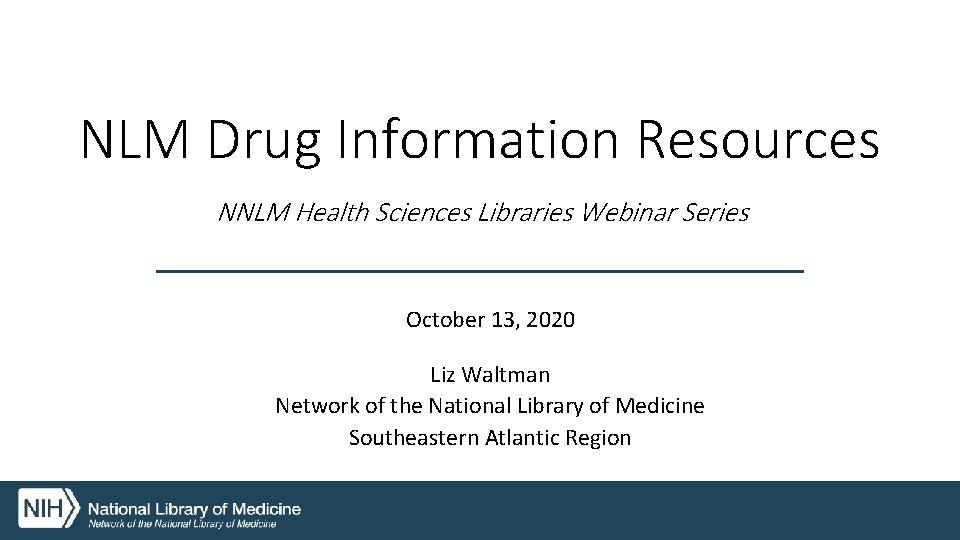 NLM Drug Information Resources NNLM Health Sciences Libraries Webinar Series October 13, 2020 Liz