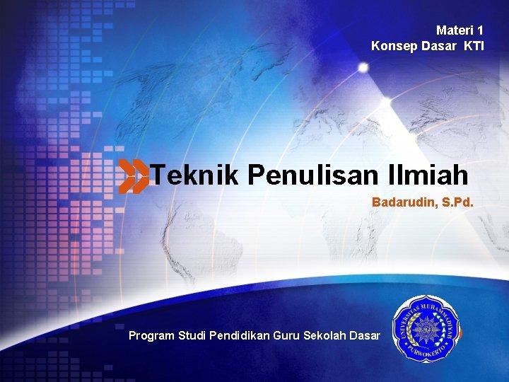 Materi 1 Konsep Dasar KTI Teknik Penulisan Ilmiah Badarudin, S. Pd. Program Studi Pendidikan
