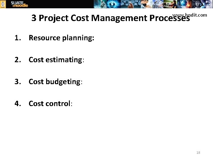 www. hndit. com 3 Project Cost Management Processes 1. Resource planning: 2. Cost estimating: