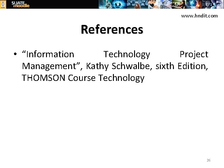 """www. hndit. com References • """"Information Technology Project Management"""", Kathy Schwalbe, sixth Edition, THOMSON"""
