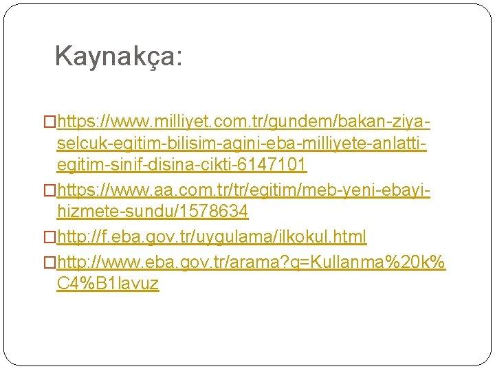 Kaynakça: �https: //www. milliyet. com. tr/gundem/bakan-ziya- selcuk-egitim-bilisim-agini-eba-milliyete-anlattiegitim-sinif-disina-cikti-6147101 �https: //www. aa. com. tr/tr/egitim/meb-yeni-ebayihizmete-sundu/1578634 �http: //f.