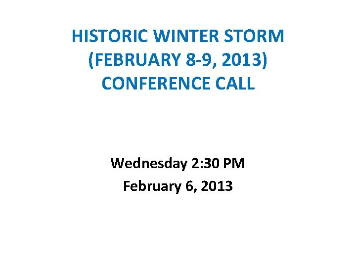 HISTORIC WINTER STORM (FEBRUARY 8 -9, 2013) CONFERENCE CALL Wednesday 2: 30 PM February