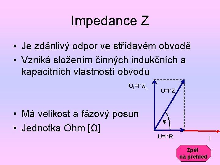 Impedance Z • Je zdánlivý odpor ve střídavém obvodě • Vzniká složením činných indukčních