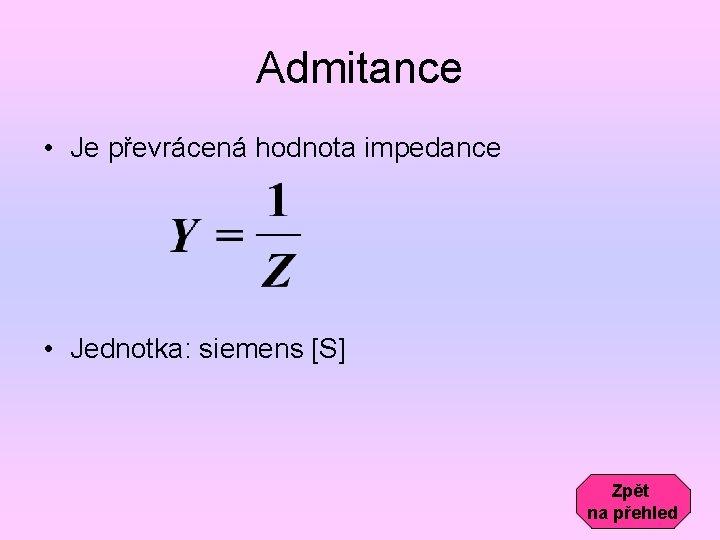 Admitance • Je převrácená hodnota impedance • Jednotka: siemens [S] Zpět na přehled