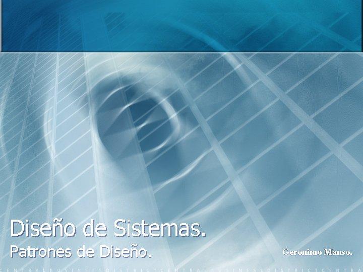 Diseño de Sistemas. Patrones de Diseño. Geronimo Manso.