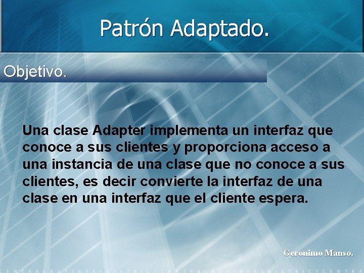 Patrón Adaptado. Objetivo. Una clase Adapter implementa un interfaz que conoce a sus clientes