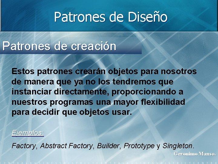 Patrones de Diseño Patrones de creación Estos patrones crearán objetos para nosotros de manera