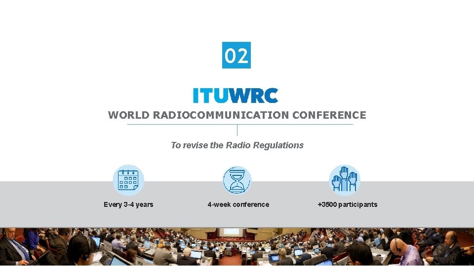 02 WORLD RADIOCOMMUNICATION CONFERENCE To revise the Radio Regulations Every 3 -4 years 4