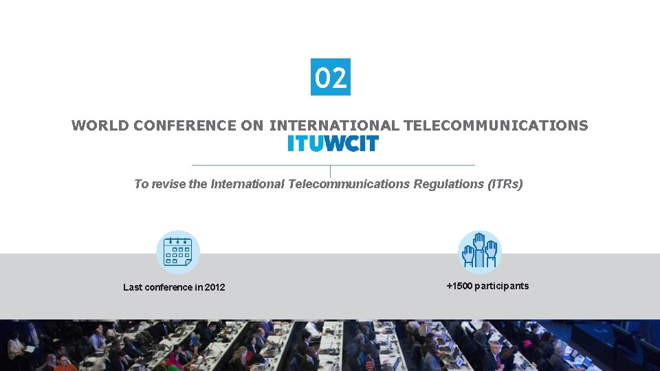 02 WORLD CONFERENCE ON INTERNATIONAL TELECOMMUNICATIONS To revise the International Telecommunications Regulations (ITRs) Last