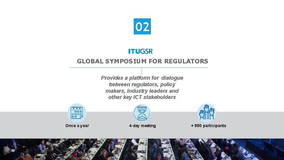 02 GLOBAL SYMPOSIUM FOR REGULATORS Provides a platform for dialogue between regulators, policy makers,