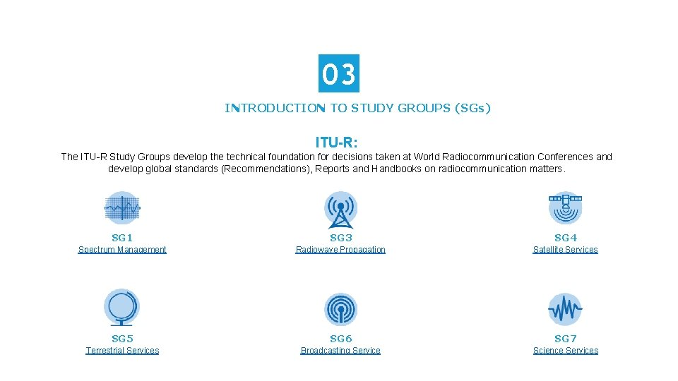 03 INTRODUCTION TO STUDY GROUPS (SGs) ITU-R: The ITU-R Study Groups develop the technical