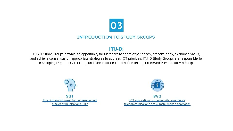 03 INTRODUCTION TO STUDY GROUPS ITU-D: ITU-D Study Groups provide an opportunity for Members