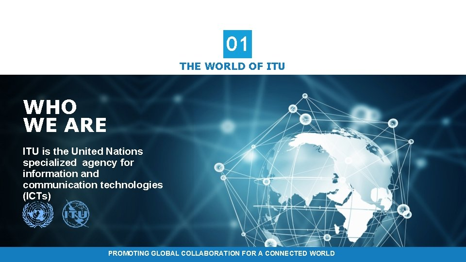 01 THE WORLD OF ITU WHO WE ARE ITU is the United Nations specialized