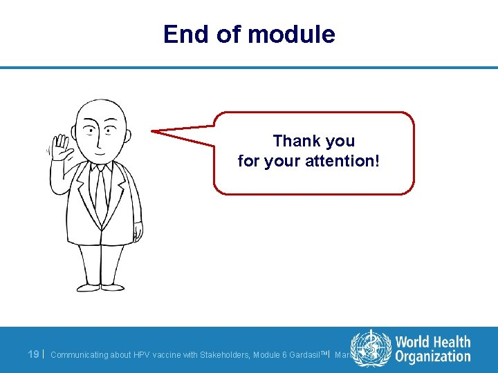End of module Thank you for your attention! 19 | Communicating about HPV vaccine