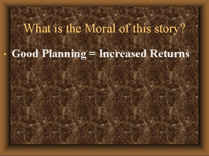 What is the Moral of this story? • Good Planning = Increased Returns