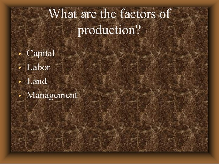 What are the factors of production? • • Capital Labor Land Management