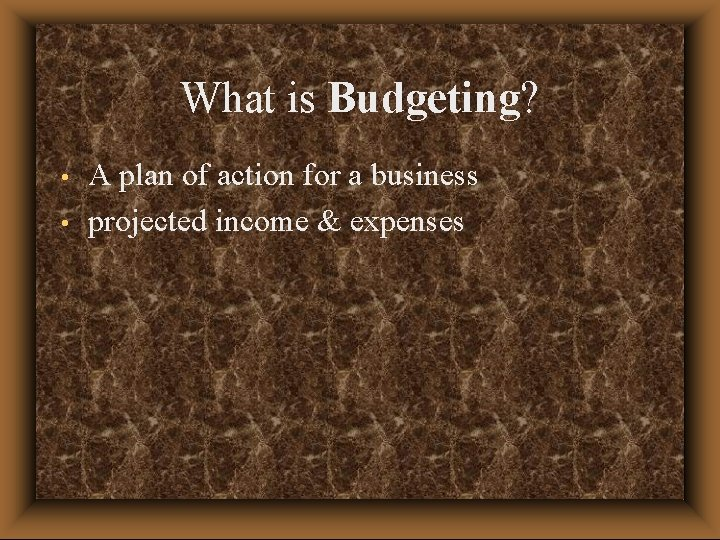 What is Budgeting? • • A plan of action for a business projected income