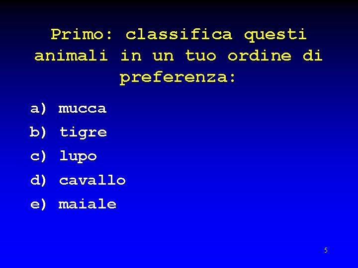 Primo: classifica questi animali in un tuo ordine di preferenza: a) mucca b) tigre