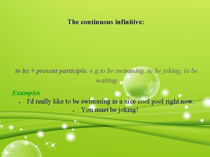 The continuous infinitive: to be + present participle, e. g. to be swimming, to