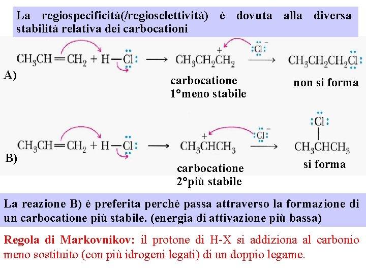 La regiospecificità(/regioselettività) è dovuta alla diversa stabilità relativa dei carbocationi A) B) carbocatione 1°meno