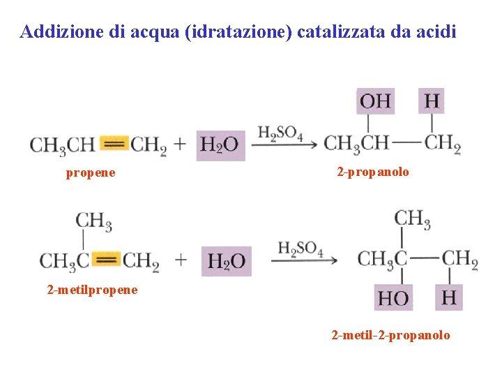 Addizione di acqua (idratazione) catalizzata da acidi propene 2 -propanolo 2 -metilpropene 2 -metil-2