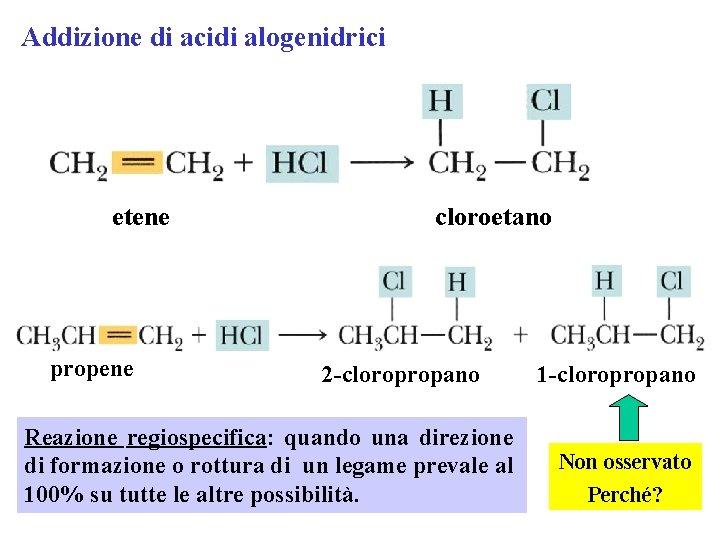 Addizione di acidi alogenidrici etene propene cloroetano 2 -cloropropano Reazione regiospecifica: quando una direzione