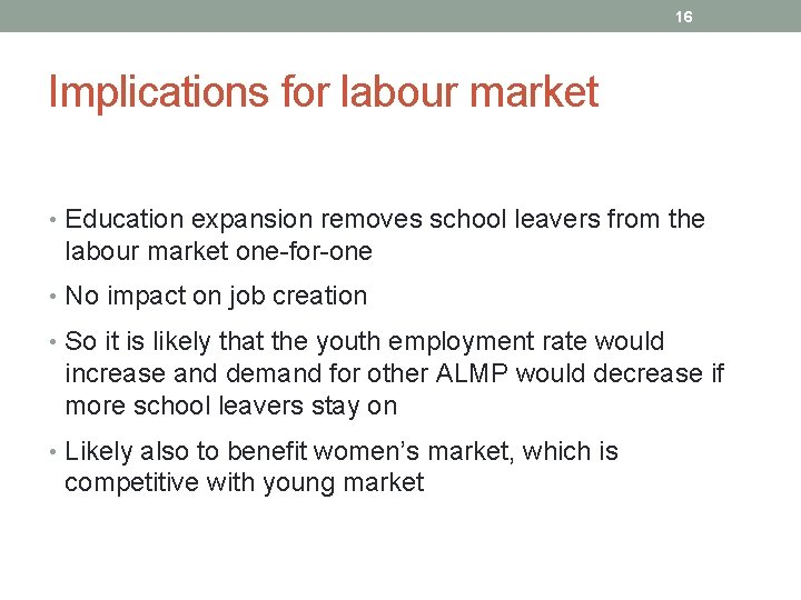 16 Implications for labour market • Education expansion removes school leavers from the labour