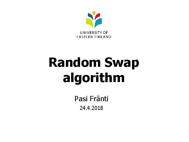Random Swap algorithm Pasi Fränti 24. 4. 2018
