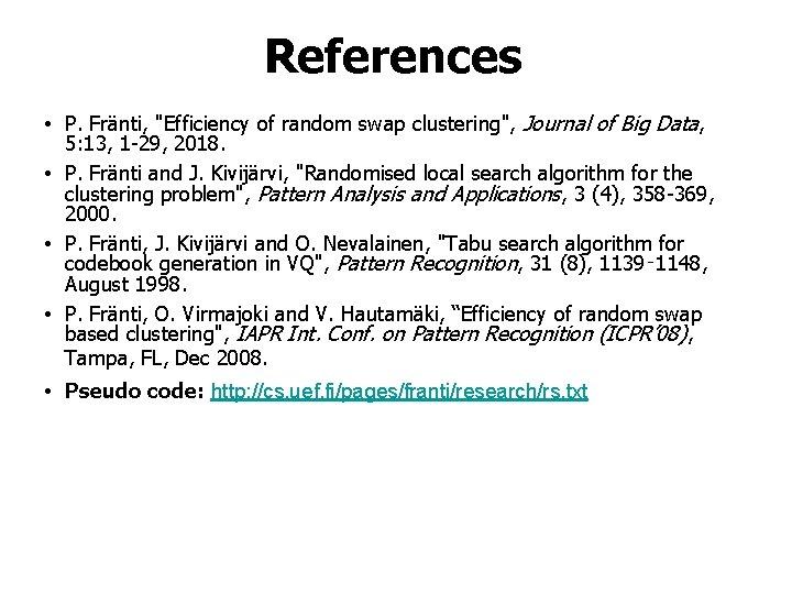 "References • P. Fränti, ""Efficiency of random swap clustering"", Journal of Big Data, 5:"