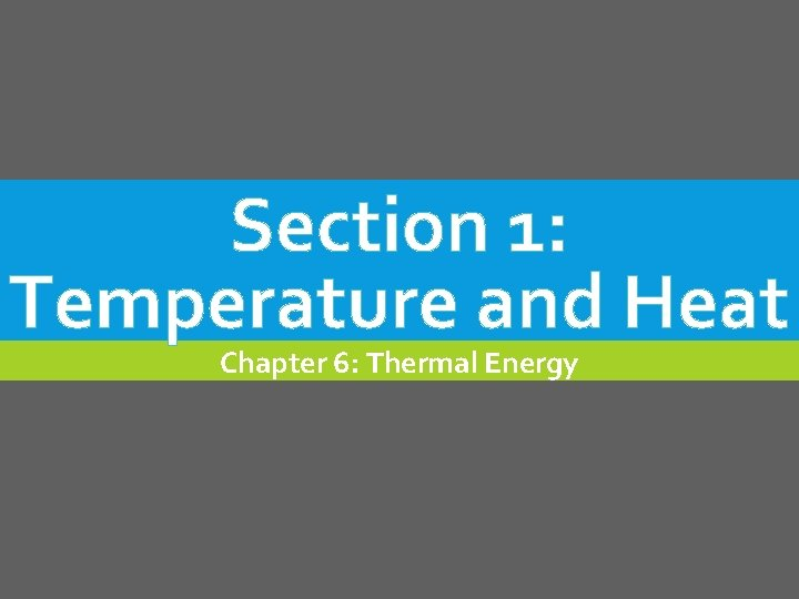 Section 1: Temperature and Heat Chapter 6: Thermal Energy