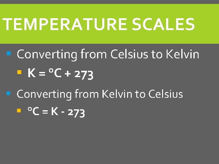 TEMPERATURE SCALES § Converting from Celsius to Kelvin § K = °C + 273