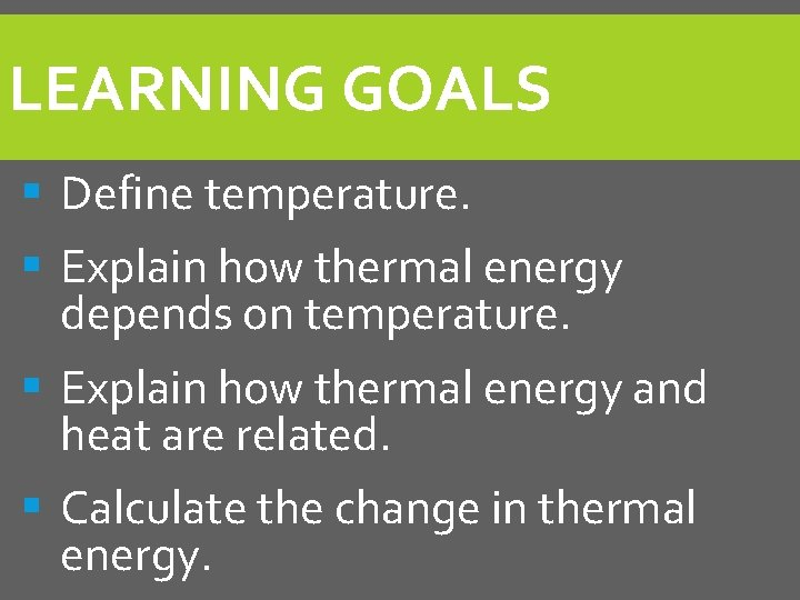 LEARNING GOALS § Define temperature. § Explain how thermal energy depends on temperature. §