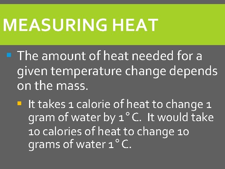 MEASURING HEAT § The amount of heat needed for a given temperature change depends