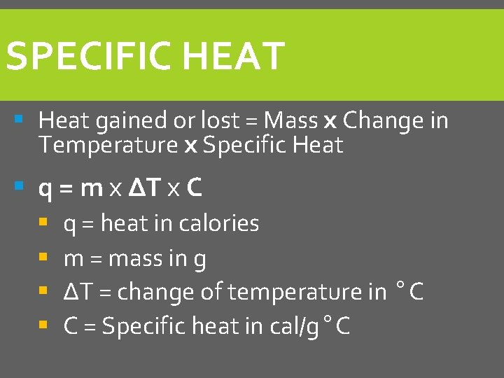 SPECIFIC HEAT § Heat gained or lost = Mass x Change in Temperature x