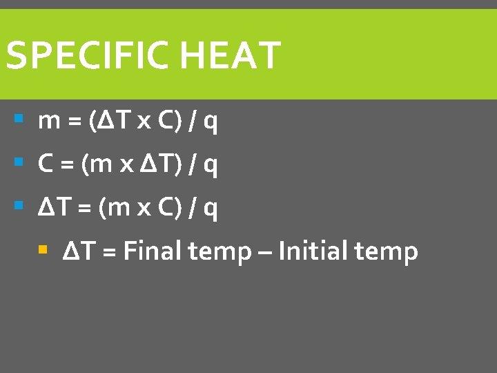 SPECIFIC HEAT § m = (ΔT x C) / q § C = (m