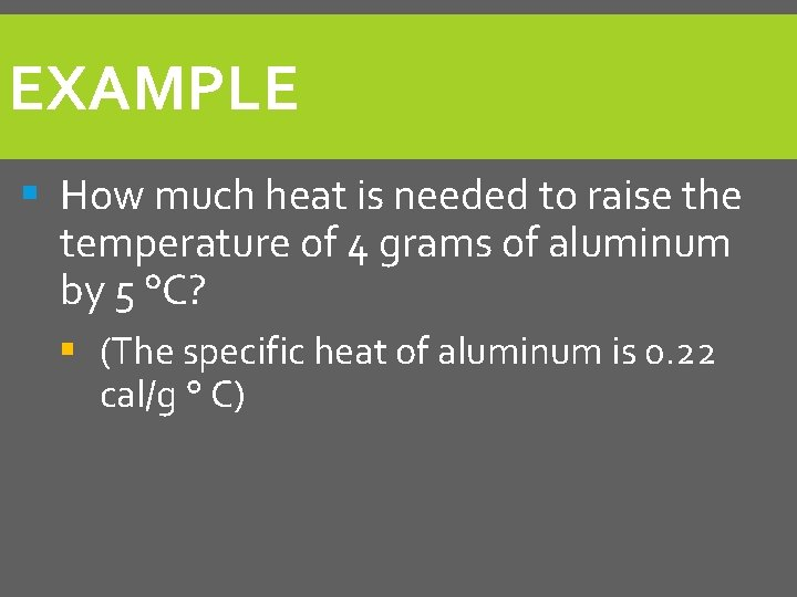 EXAMPLE § How much heat is needed to raise the temperature of 4 grams