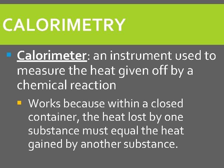 CALORIMETRY § Calorimeter: an instrument used to measure the heat given off by a