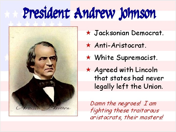President Andrew Johnson « Jacksonian Democrat. « Anti-Aristocrat. « White Supremacist. « Agreed with