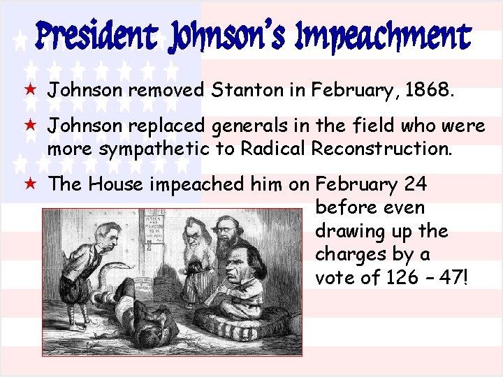 President Johnson's Impeachment « Johnson removed Stanton in February, 1868. « Johnson replaced generals
