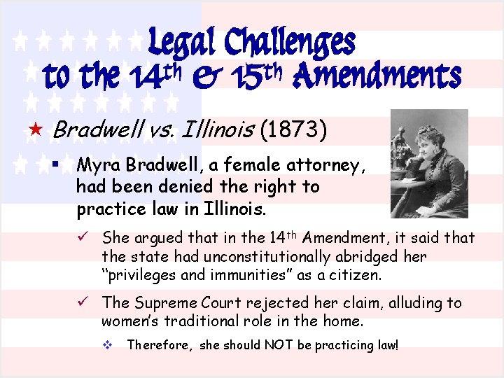 Legal Challenges to the 14 th & 15 th Amendments « Bradwell vs. Illinois