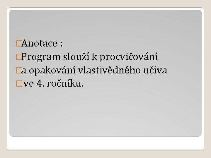 �Anotace : �Program slouží k procvičování �a opakování vlastivědného učiva �ve 4. ročníku.