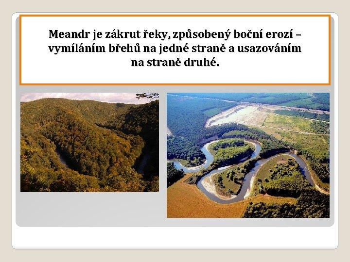 Meandr je zákrut řeky, způsobený boční erozí – vymíláním břehů na jedné straně a