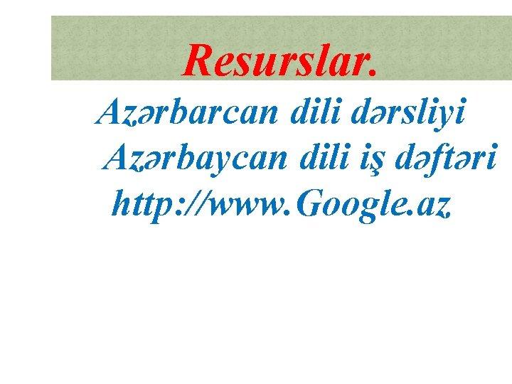 Resurslar. Azərbarcan dili dərsliyi Azərbaycan dili iş dəftəri http: //www. Google. az