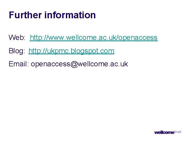 Further information Web: http: //www. wellcome. ac. uk/openaccess Blog: http: //ukpmc. blogspot. com Email: