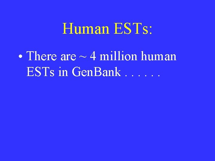 Human ESTs: • There are ~ 4 million human ESTs in Gen. Bank. .