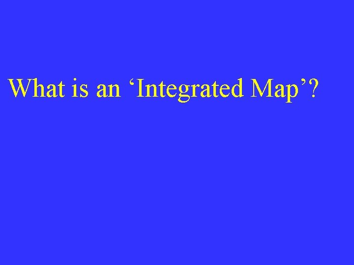What is an 'Integrated Map'?